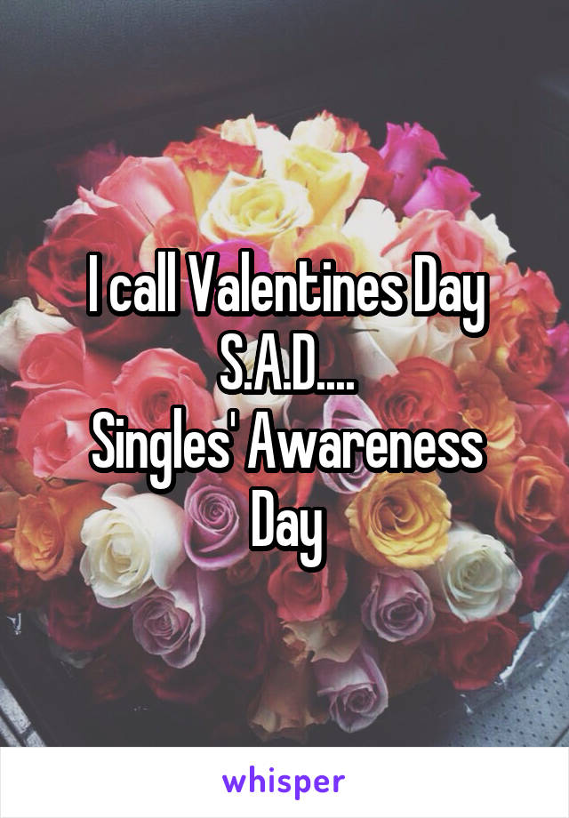 I call Valentines Day S.A.D.... Singles' Awareness Day