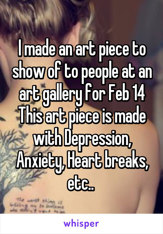 I made an art piece to show of to people at an art gallery for Feb 14 This art piece is made with Depression, Anxiety, Heart breaks, etc..