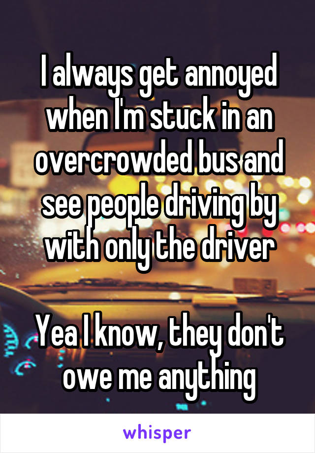 I always get annoyed when I'm stuck in an overcrowded bus and see people driving by with only the driver  Yea I know, they don't owe me anything