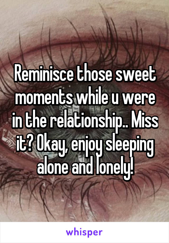 Reminisce those sweet moments while u were in the relationship.. Miss it? Okay, enjoy sleeping alone and lonely!