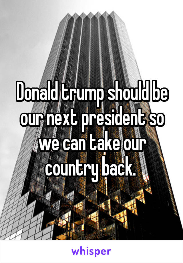 Donald trump should be our next president so we can take our country back.