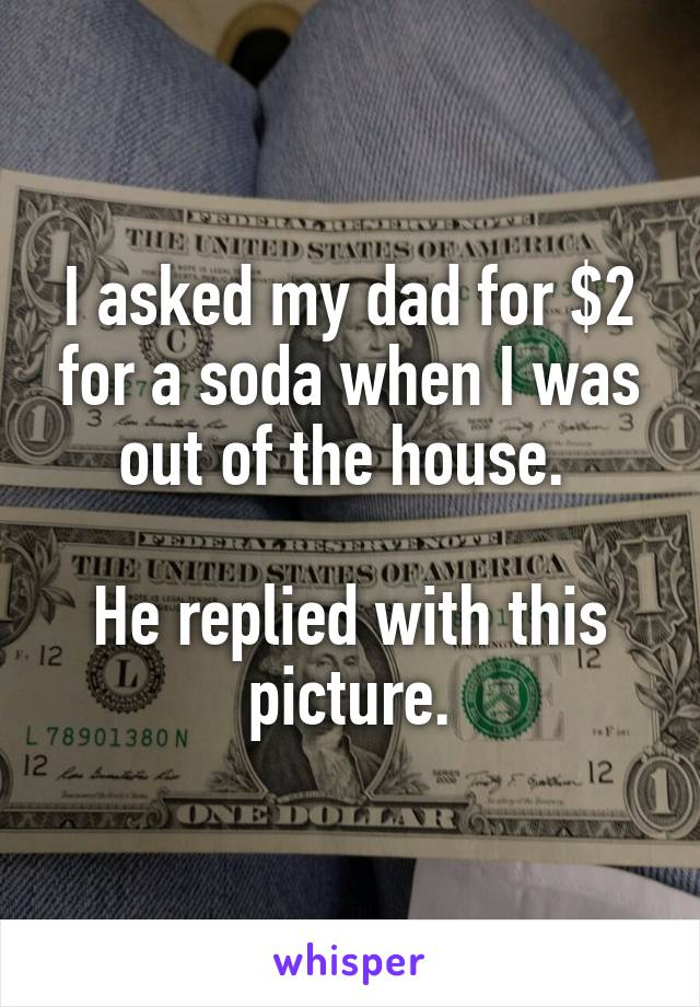 I asked my dad for $2 for a soda when I was out of the house.   He replied with this picture.