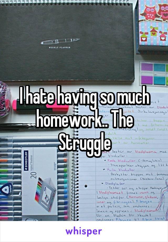 I hate having so much homework.. The Struggle