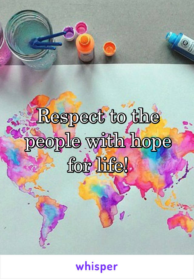 Respect to the people with hope for life!