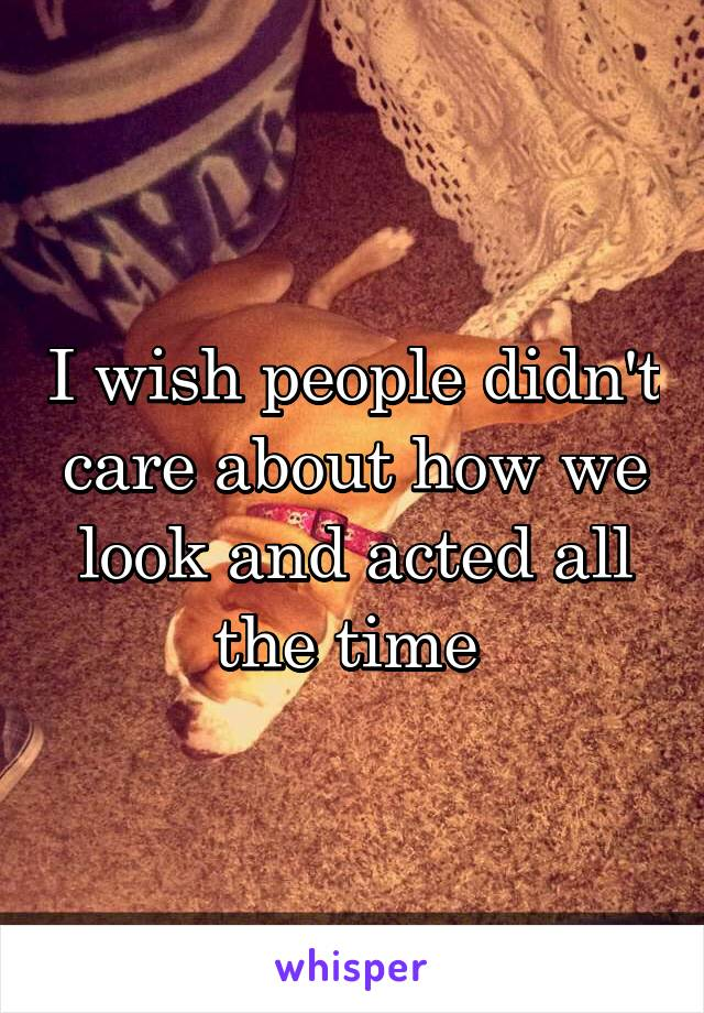 I wish people didn't care about how we look and acted all the time