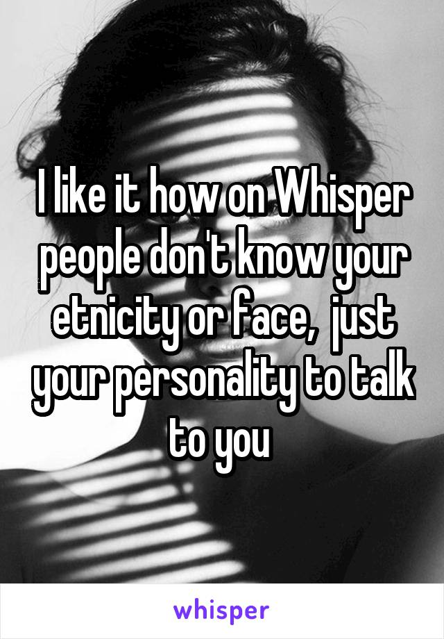 I like it how on Whisper people don't know your etnicity or face,  just your personality to talk to you