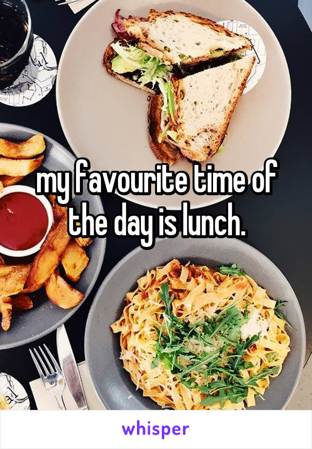 my favourite time of the day is lunch.