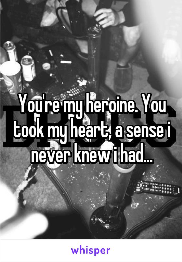 You're my heroine. You took my heart, a sense i never knew i had...