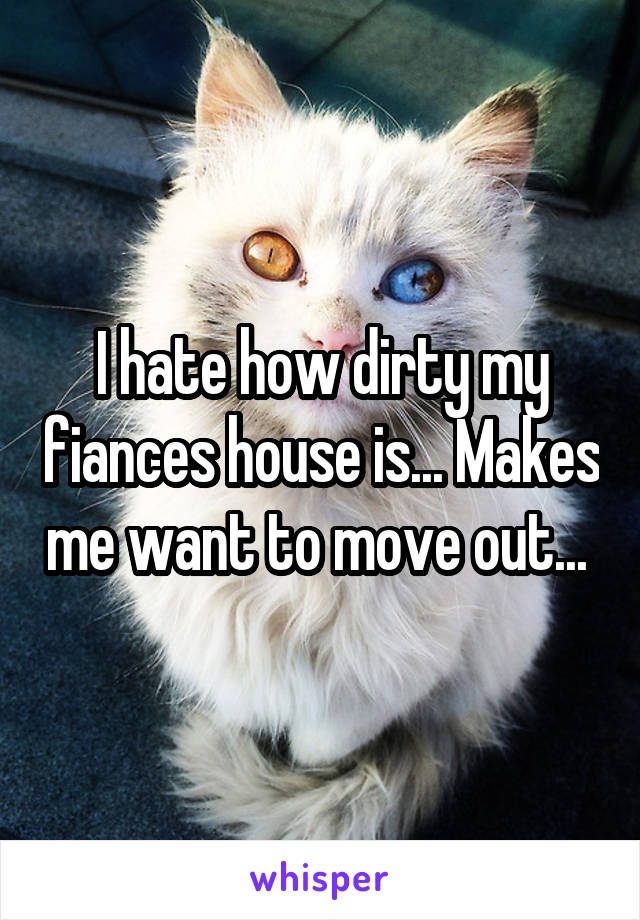 I hate how dirty my fiances house is... Makes me want to move out...