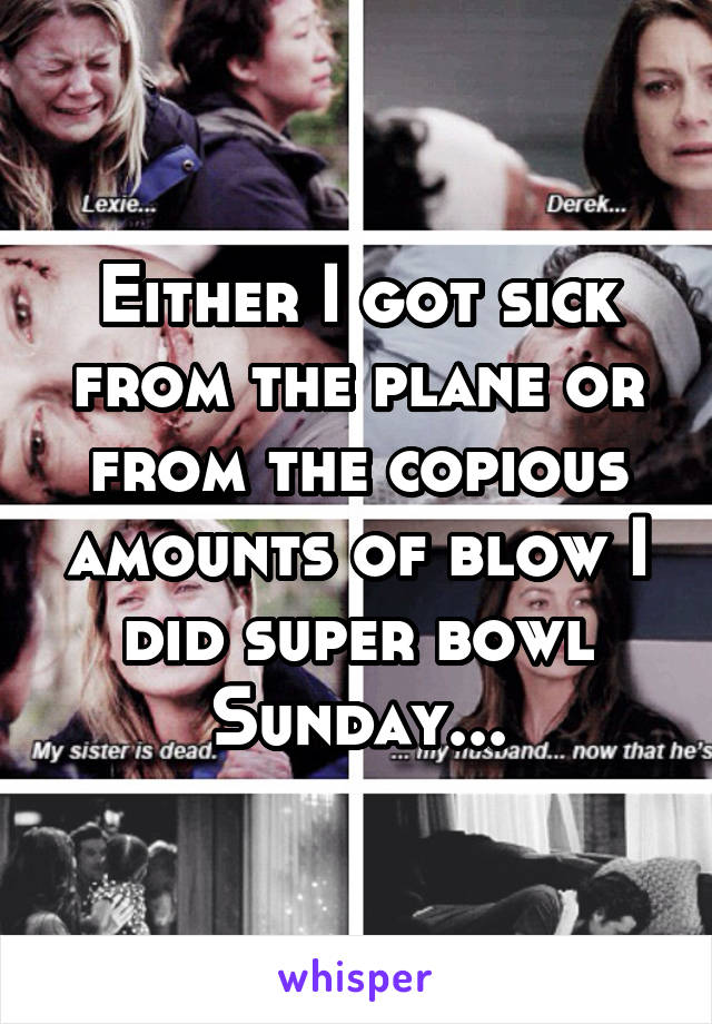 Either I got sick from the plane or from the copious amounts of blow I did super bowl Sunday...