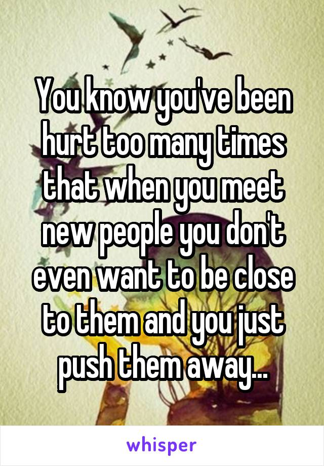 You know you've been hurt too many times that when you meet new people you don't even want to be close to them and you just push them away...