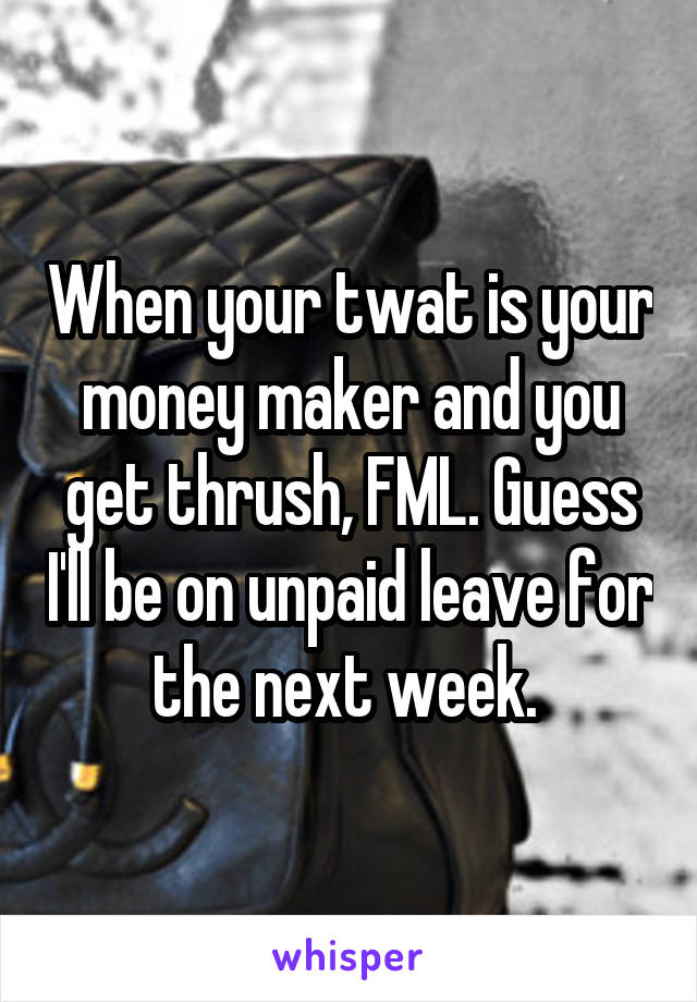 When your twat is your money maker and you get thrush, FML. Guess I'll be on unpaid leave for the next week.