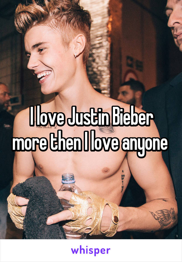 I love Justin Bieber more then I love anyone