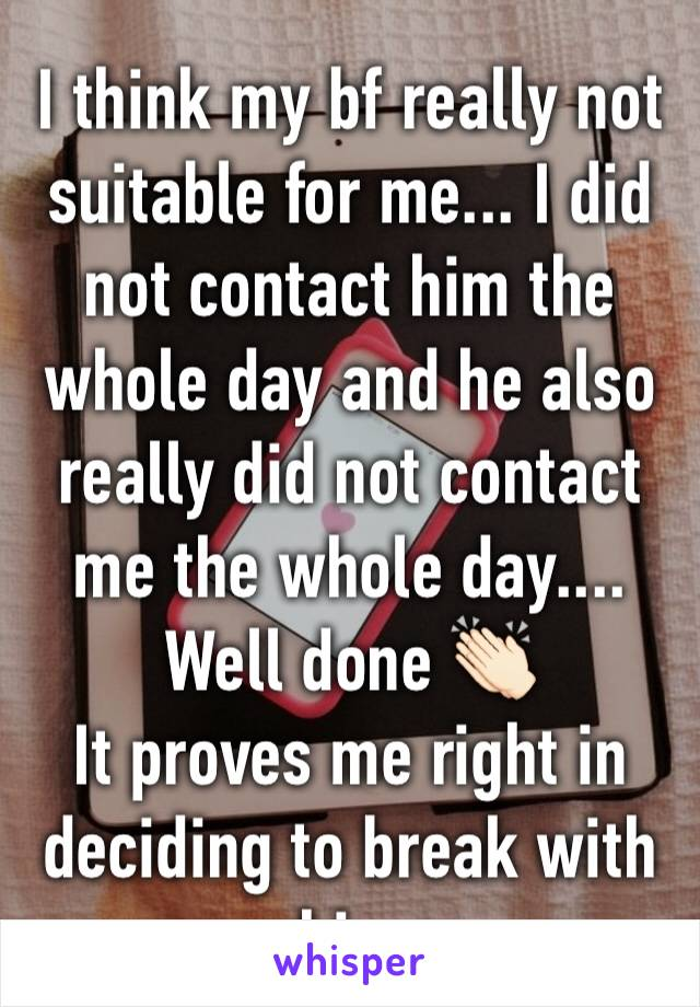 I think my bf really not suitable for me... I did not contact him the whole day and he also really did not contact me the whole day.... Well done 👏🏻 It proves me right in deciding to break with him