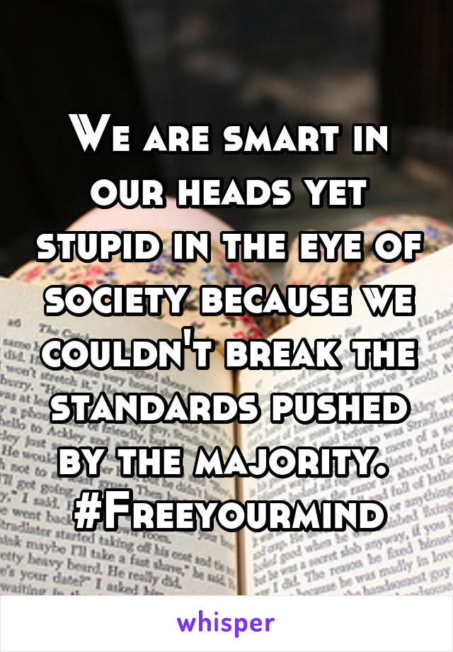 We are smart in our heads yet stupid in the eye of society because we couldn't break the standards pushed by the majority.  #Freeyourmind