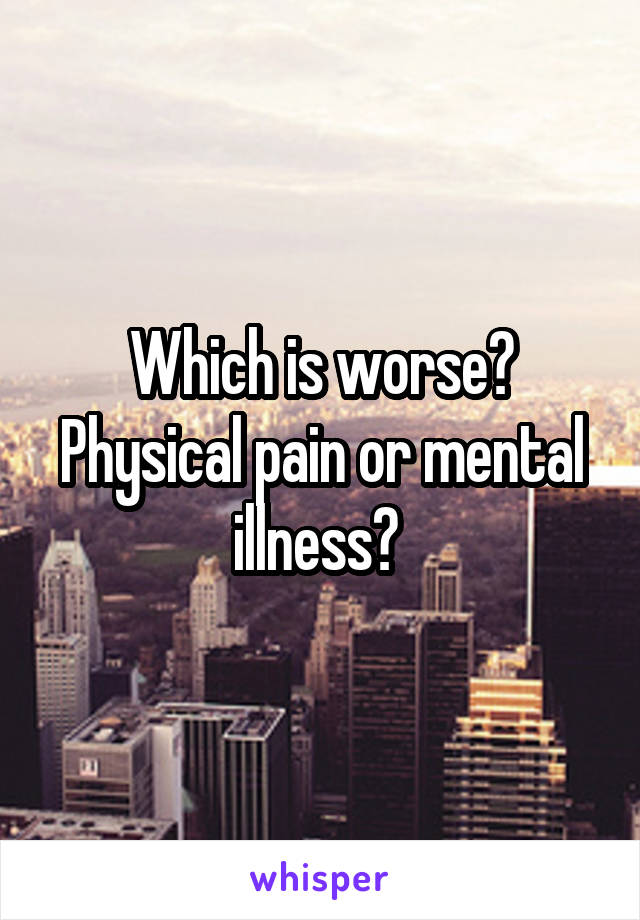 Which is worse? Physical pain or mental illness?