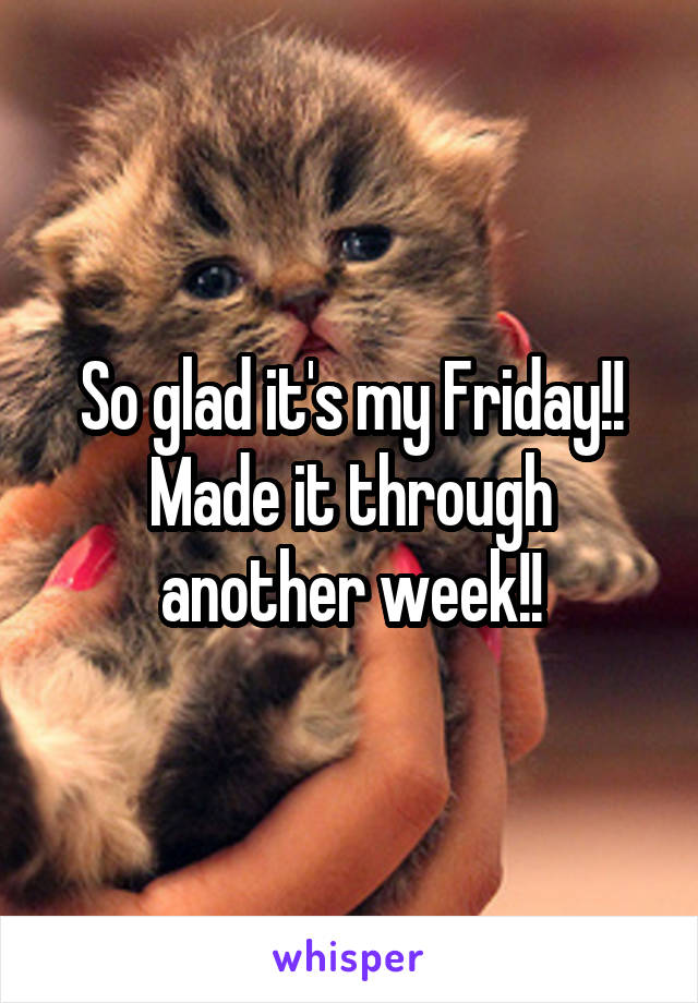 So glad it's my Friday!! Made it through another week!!