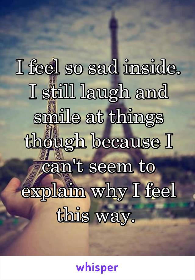 I feel so sad inside. I still laugh and smile at things though because I can't seem to explain why I feel this way.