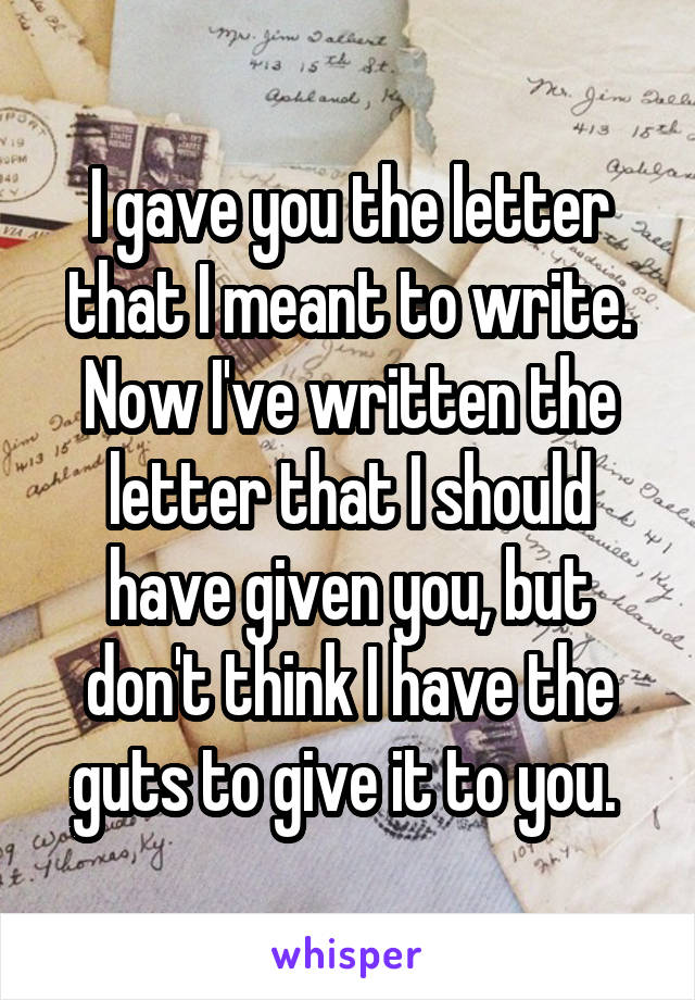 I gave you the letter that I meant to write. Now I've written the letter that I should have given you, but don't think I have the guts to give it to you.