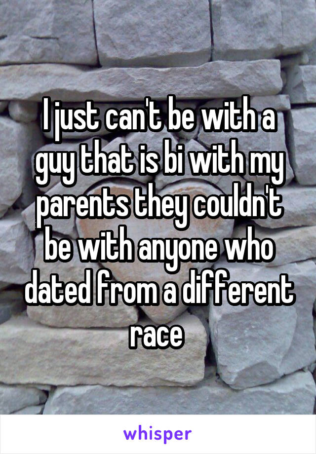 I just can't be with a guy that is bi with my parents they couldn't be with anyone who dated from a different race