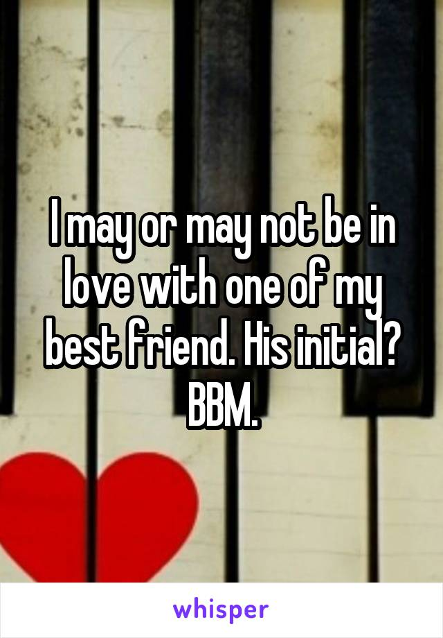 I may or may not be in love with one of my best friend. His initial? BBM.