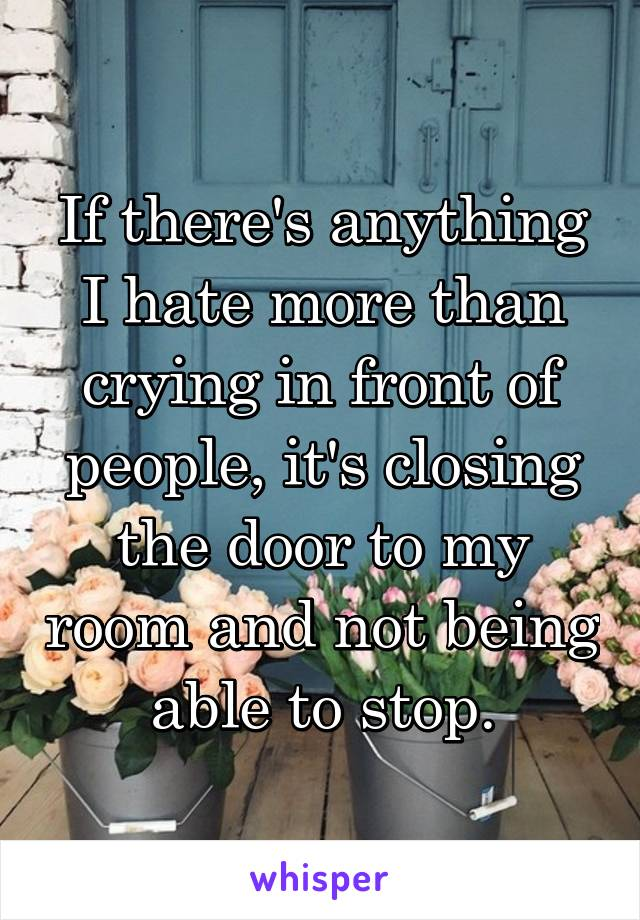 If there's anything I hate more than crying in front of people, it's closing the door to my room and not being able to stop.