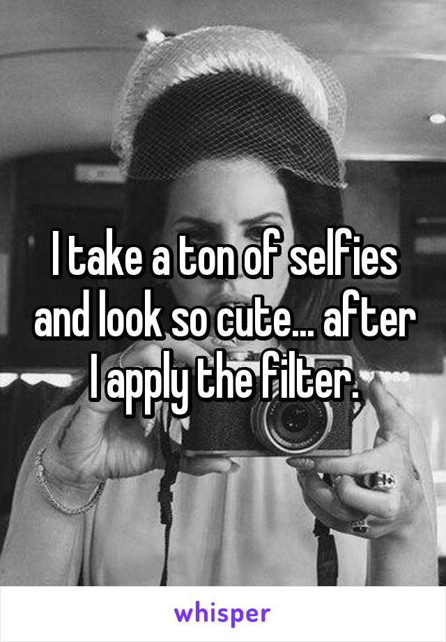 I take a ton of selfies and look so cute... after I apply the filter.
