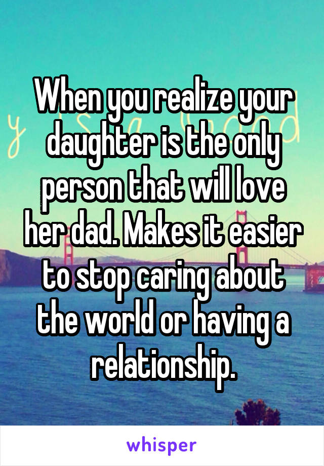 When you realize your daughter is the only person that will love her dad. Makes it easier to stop caring about the world or having a relationship.