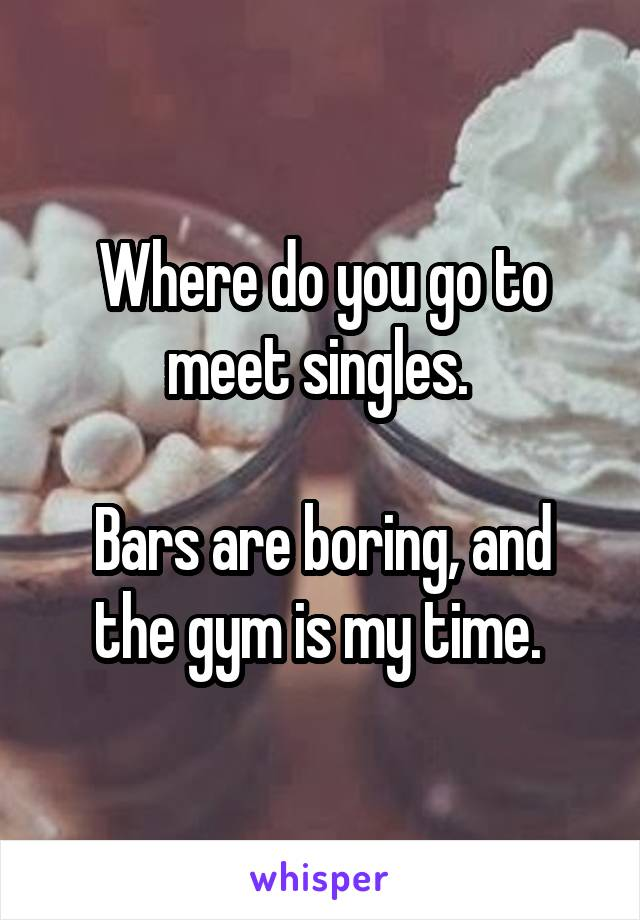 Where do you go to meet singles.   Bars are boring, and the gym is my time.