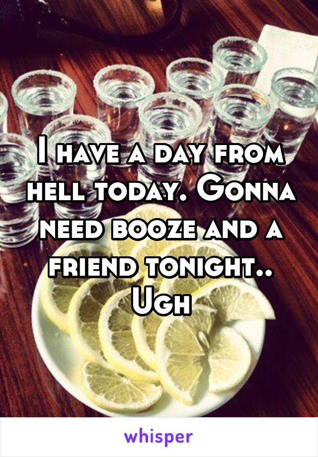 I have a day from hell today. Gonna need booze and a friend tonight.. Ugh