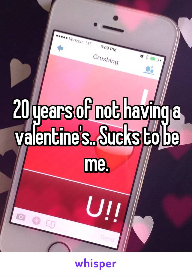 20 years of not having a valentine's.. Sucks to be me.