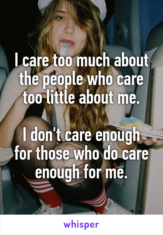 I care too much about the people who care too little about me.  I don't care enough for those who do care enough for me.