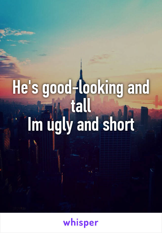 He's good-looking and tall Im ugly and short