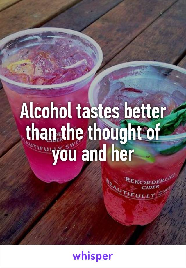 Alcohol tastes better than the thought of you and her