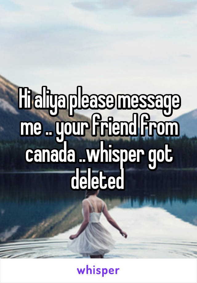 Hi aliya please message me .. your friend from canada ..whisper got deleted