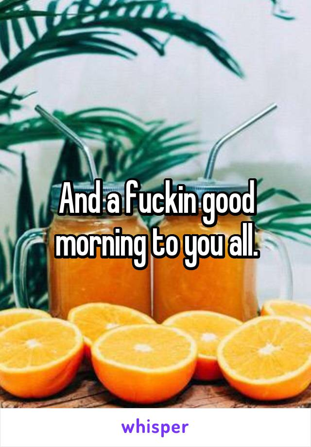 And a fuckin good morning to you all.