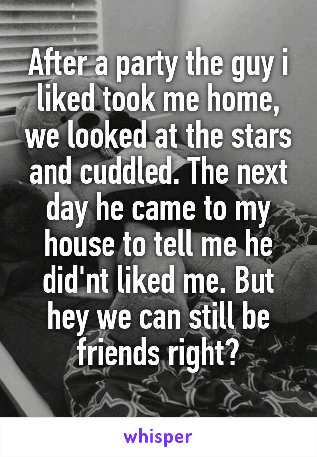After a party the guy i liked took me home, we looked at the stars and cuddled. The next day he came to my house to tell me he did'nt liked me. But hey we can still be friends right?