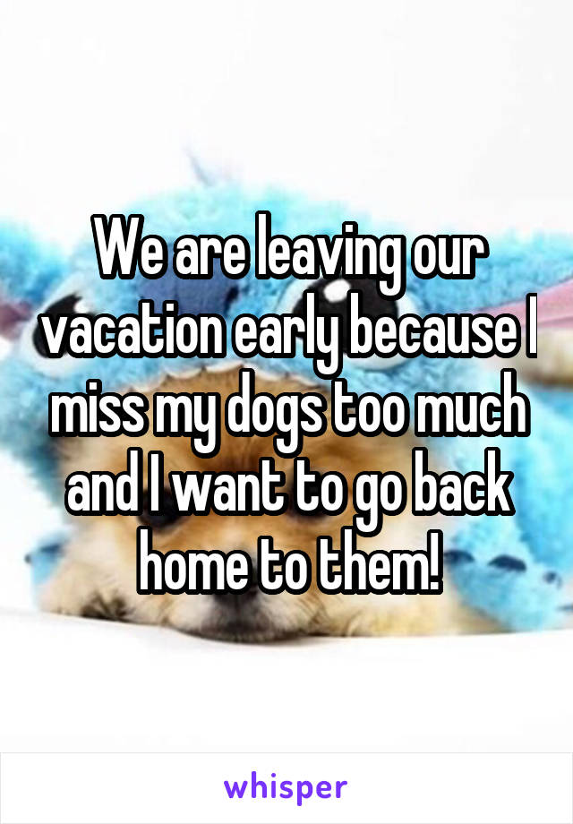 We are leaving our vacation early because I miss my dogs too much and I want to go back home to them!