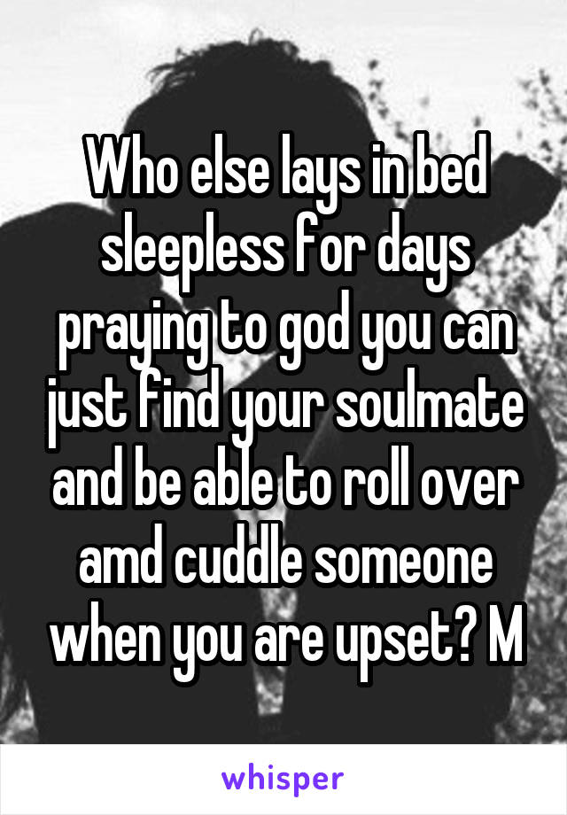 Who else lays in bed sleepless for days praying to god you can just find your soulmate and be able to roll over amd cuddle someone when you are upset? M