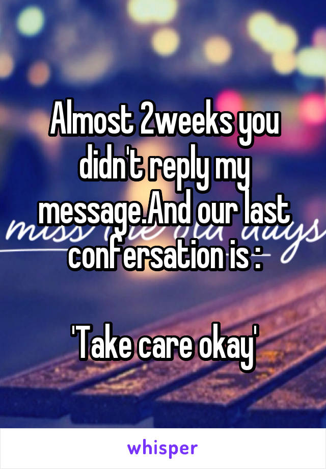 Almost 2weeks you didn't reply my message.And our last confersation is :  'Take care okay'