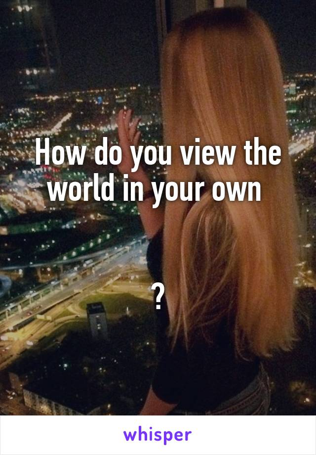 How do you view the world in your own    ?