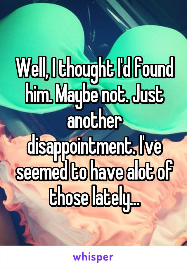 Well, I thought I'd found him. Maybe not. Just another disappointment. I've seemed to have alot of those lately...