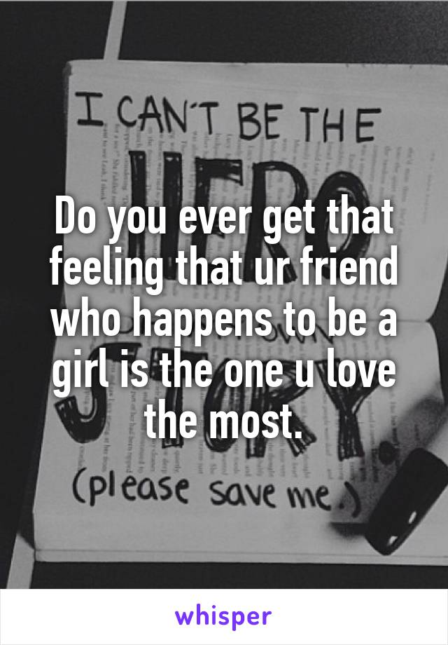 Do you ever get that feeling that ur friend who happens to be a girl is the one u love the most.