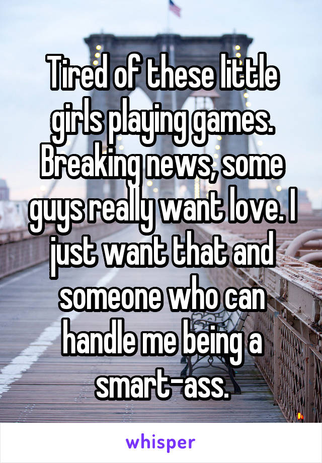 Tired of these little girls playing games. Breaking news, some guys really want love. I just want that and someone who can handle me being a smart-ass.