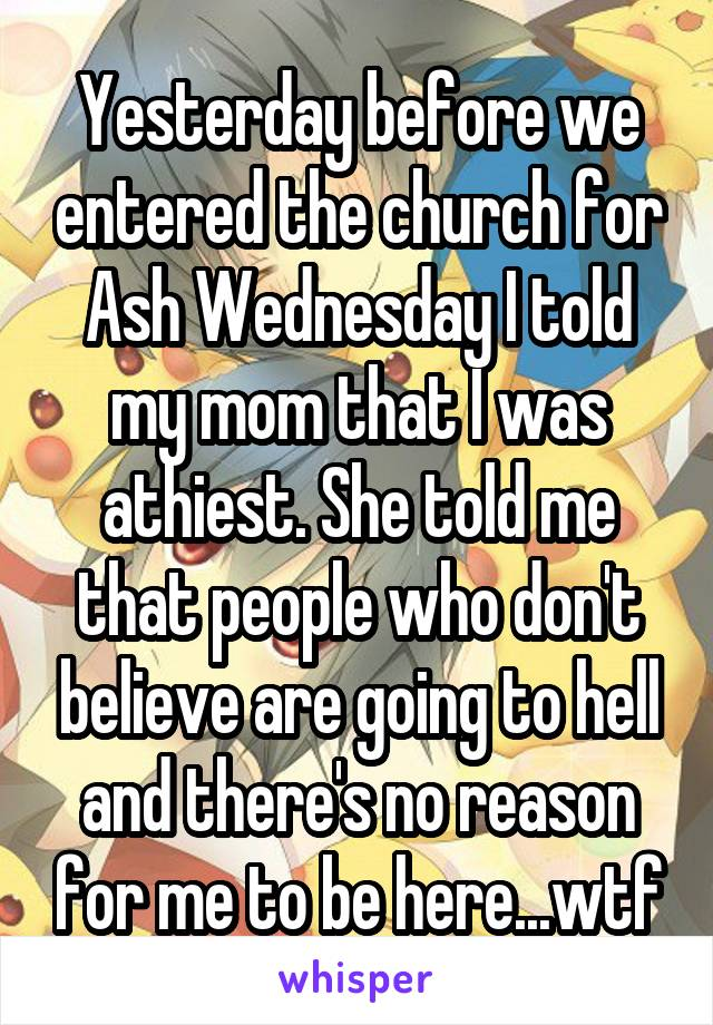 Yesterday before we entered the church for Ash Wednesday I told my mom that I was athiest. She told me that people who don't believe are going to hell and there's no reason for me to be here...wtf
