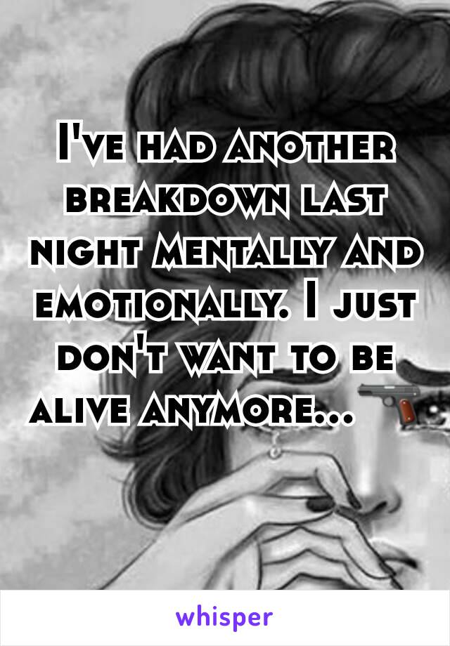I've had another breakdown last night mentally and emotionally. I just don't want to be alive anymore...🔫