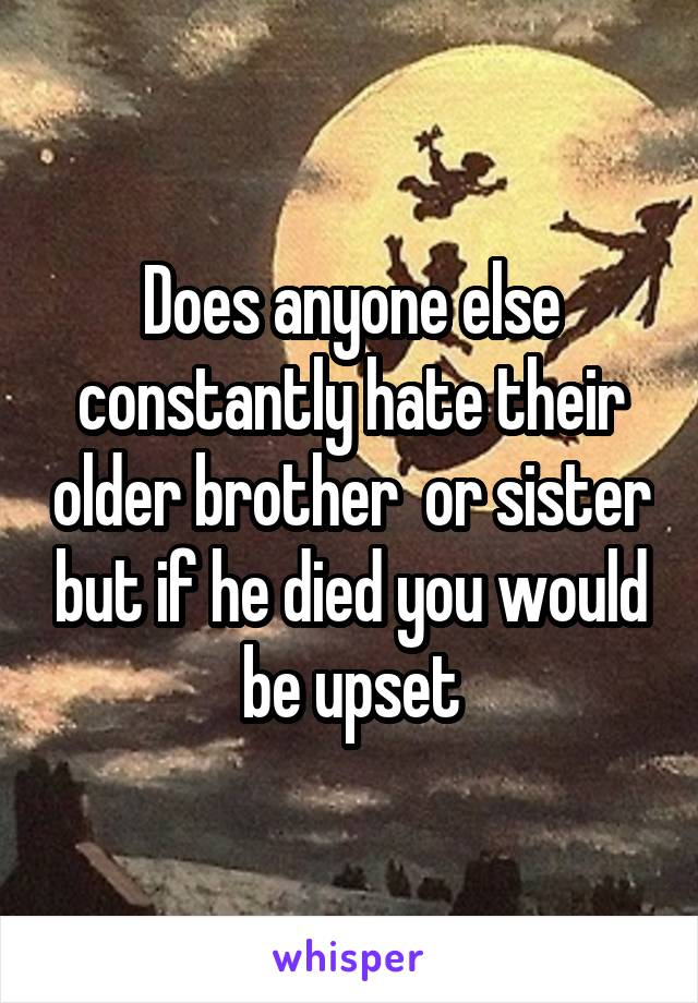 Does anyone else constantly hate their older brother  or sister but if he died you would be upset