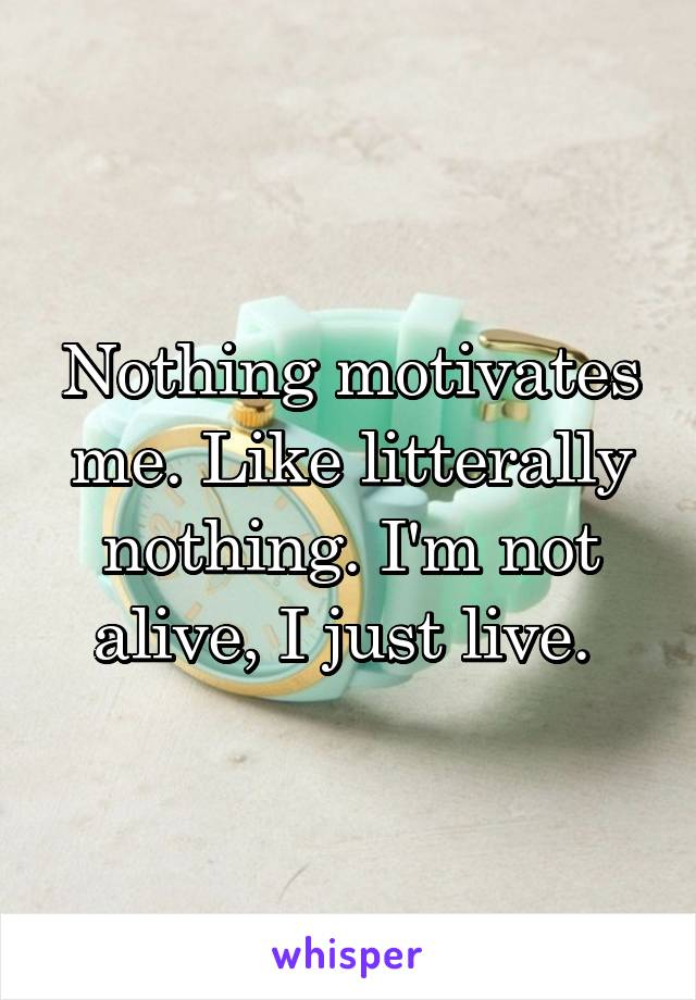 Nothing motivates me. Like litterally nothing. I'm not alive, I just live.