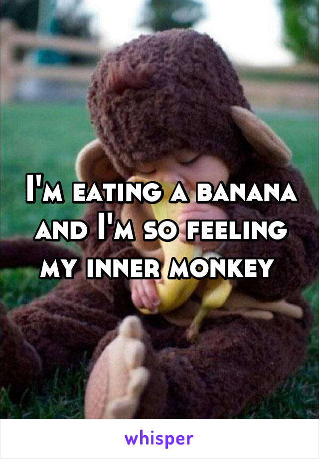 I'm eating a banana and I'm so feeling my inner monkey
