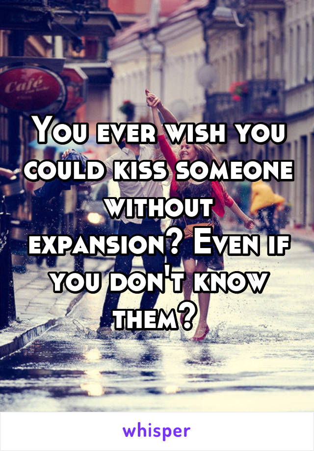 You ever wish you could kiss someone without expansion? Even if you don't know them?